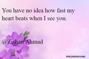 You have no idea how fast my heart beats when I see you.   @Zishan Ahmad