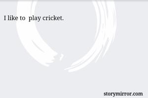 I like to  play cricket.