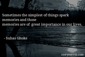 Sometimes the simplest of things spark memories and those  memories are of  great importance in our lives.     - Suhas Ghoke