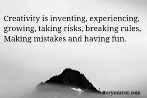 Creativity is inventing, experiencing, growing, taking risks, breaking rules, Making mistakes and having fun.
