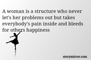 A woman is a structure who never let's her problems out but takes everybody's pain inside and bleeds for others happiness