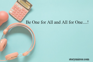 Be One for All and All for One....!