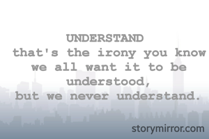 UNDERSTAND  that's the irony you know we all want it to be understood, but we never understand.
