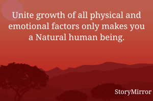 Unite growth of all physical and emotional factors only makes you a Natural human being.