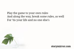 Play the game to your own rules And along the way, break some rules, as well For 'tis your life and no one else's
