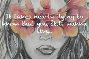 It takes nearly dying to know that you still wanna live..