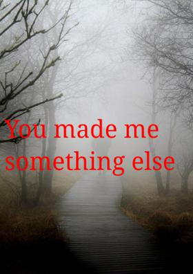 You Made Me Something Else