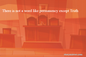 There is not a word like permanency except Truth