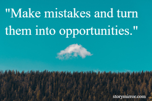 """""""Make mistakes and turn them into opportunities."""""""