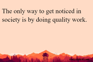 The only way to get noticed in society is by doing quality work.