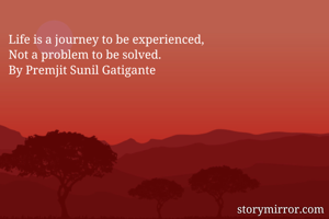 Life is a journey to be experienced, Not a problem to be solved. By Premjit Sunil Gatigante