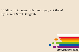 Holding on to anger only hurts you, not them!  By Premjit Sunil Gatigante
