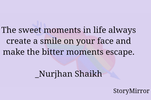 The sweet moments in life always create a smile on your face and make the bitter moments escape.  _Nurjhan Shaikh