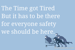 The Time got Tired But it has to be there for everyone safety we should be here.