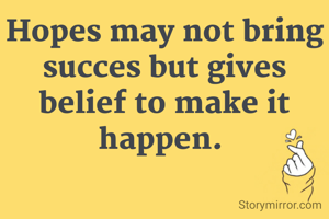 Hopes may not bring succes but gives belief to make it happen.