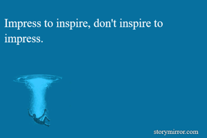 Impress to inspire, don't inspire to impress.