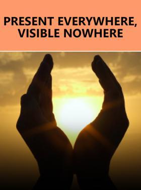 Present Everywhere, Visible Nowhere