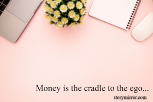 Money is the cradle to the ego...