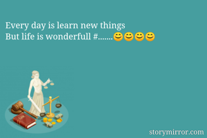 Every day is learn new things But life is wonderfull #.......😊😊😊😊