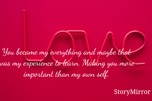 You became my everything and maybe that was my experience to learn. Making you more important than my own self.