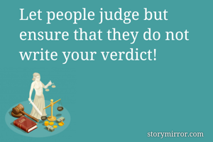 Let people judge but ensure that they do not write your verdict!