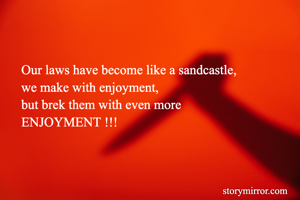 Our laws have become like a sandcastle, we make with enjoyment, but brek them with even more  ENJOYMENT !!!