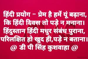 हिंदी प्रयोग - प्रेम है हमें यूं बढ़ाना, कि हिंदी दिवस तो पड़े न मनाना। हिंदुस्तान हिंदी मधुर संबंध पुराना, परिलक्षित हो खुद ही,पड़े न बताना। @ डी पी सिंह कुशवाहा @