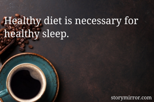 Healthy diet is necessary for healthy sleep.