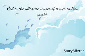 God is the ultimate source of power in this world.