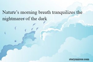 Nature's morning breath tranquilizes the nightmares of the dark