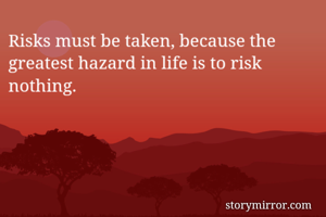 Risks must be taken, because the greatest hazard in life is to risk nothing.
