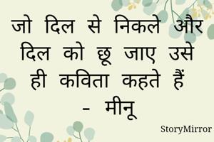 जो दिल से निकले और दिल को छू जाए उसे ही कविता कहते हैं - मीनू