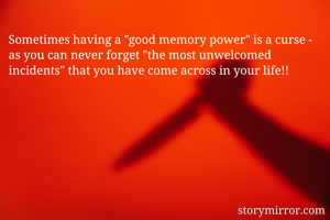"""Sometimes having a """"good memory power"""" is a curse - as you can never forget """"the most unwelcomed incidents"""" that you have come across in your life!!"""