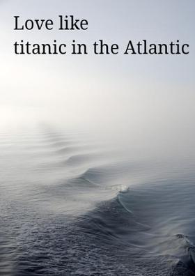 Love Like Titanic In The Atlantic