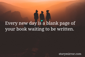 Every new day is a blank page of your book waiting to be written.