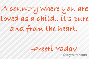 A country where you are loved as a child.. it's pure and from the heart.            -Preeti Yadav