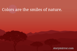 Colors are the smiles of nature.