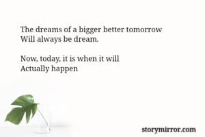 The dreams of a bigger better tomorrow  Will always be dream.   Now, today, it is when it will  Actually happen