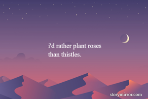 i'd rather plant roses than thistles.