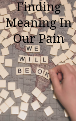 Finding Meaning In Our Pain