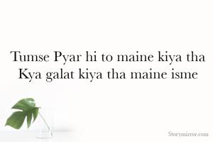 Tumse Pyar hi to maine kiya tha  Kya galat kiya tha maine isme