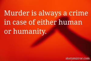 Murder is always a crime in case of either human or humanity.