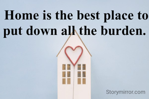 Home is the best place to put down all the burden.