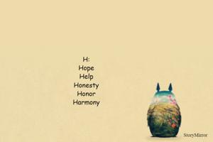H: Hope Help Honesty Honor Harmony