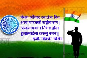 पंधरा ऑगस्ट स्वातंत्र्य दिन आय भारतको राष्ट्रीय सन | फडकायशान तिरंगा झेंडा हुतात्माइंला करुसु नमन ||              - इंजी. गोवर्धन बिसेन