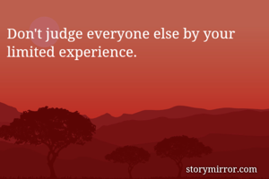 Don't judge everyone else by your limited experience.