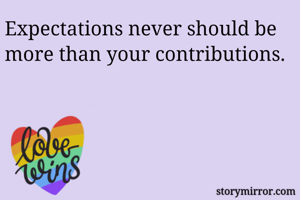 Expectations never should be more than your contributions.