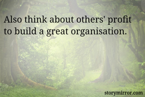 Also think about others' profit to build a great organisation.