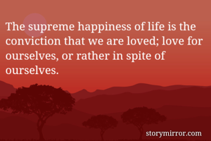 The supreme happiness of life is the conviction that we are loved; love for ourselves, or rather in spite of ourselves.