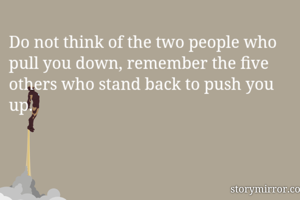 Do not think of the two people who pull you down, remember the five others who stand back to push you up.